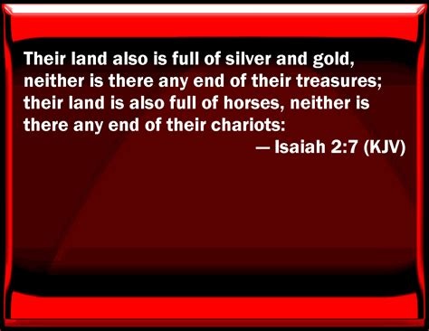 Isaiah 2:7 Their land also is full of silver and gold